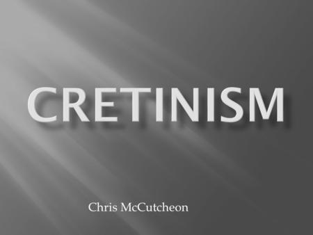 Chris McCutcheon.  Cretinism is when the brain and skeleton stop developing at a young age.