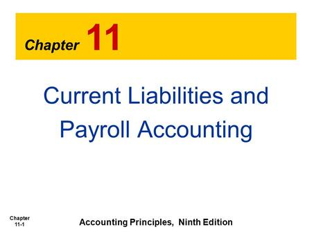 Chapter 11-1 Chapter 11 Current Liabilities and Payroll Accounting Accounting Principles, Ninth Edition.