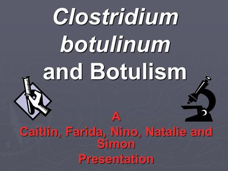 Clostridium botulinum and Botulism A Caitlin, Farida, Nino, Natalie and Simon Presentation.