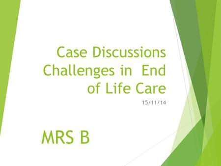 Case Discussions Challenges in End of Life Care 15/11/14 MRS B.