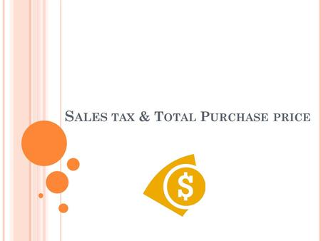 S ALES TAX & T OTAL P URCHASE PRICE. sales tax A tax charged by most states on the selling price of a good or service, usually expressed as a percent.