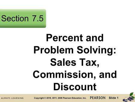 Slide 1 Copyright © 2015, 2011, 2008 Pearson Education, Inc. Percent and Problem Solving: Sales Tax, Commission, and Discount Section7.5.
