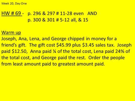 HW # 69 - p. 296 & 297 # 11-28 even AND p. 300 & 301 # 5-12 all, & 15 Warm up Joseph, Ana, Lena, and George chipped in money for a friend's gift. The gift.