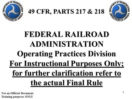 Not an Official Document Training purposes ONLY 1 FEDERAL RAILROAD ADMINISTRATION Operating Practices Division For Instructional Purposes Only; for further.