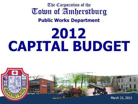 The Corporation of the Town of Amherstburg Public Works Department March 21, 2012 2012 CAPITAL BUDGET.