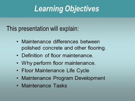 Learning Objectives This presentation will explain: Maintenance differences between polished concrete and other flooring. Definition of floor maintenance.
