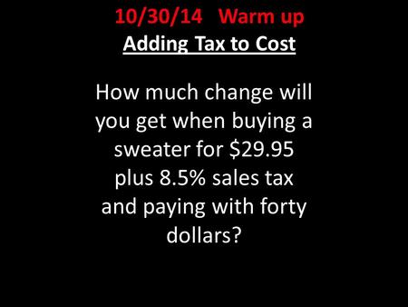 10/30/14 Warm up Adding Tax to Cost How much change will you get when buying a sweater for $29.95 plus 8.5% sales tax and paying with forty dollars?