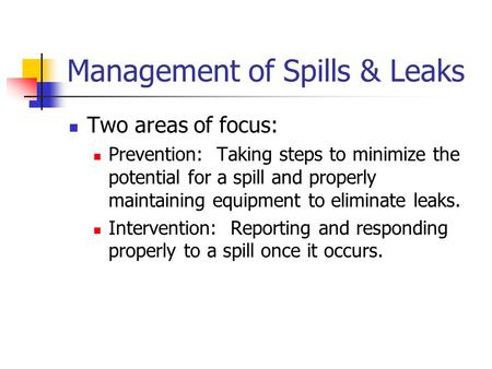 Management of Spills & Leaks Two areas of focus: Prevention: Taking steps to minimize the potential for a spill and properly maintaining equipment to eliminate.