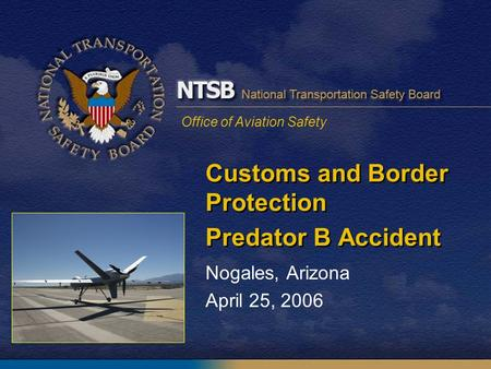Office of Aviation Safety Customs and Border Protection Predator B Accident Nogales, Arizona April 25, 2006.