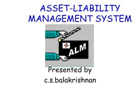 ASSET-LIABILITY MANAGEMENT SYSTEM Presented by c.s.balakrishnan.