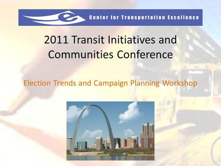 2011 Transit Initiatives and Communities Conference Election Trends and Campaign Planning Workshop.