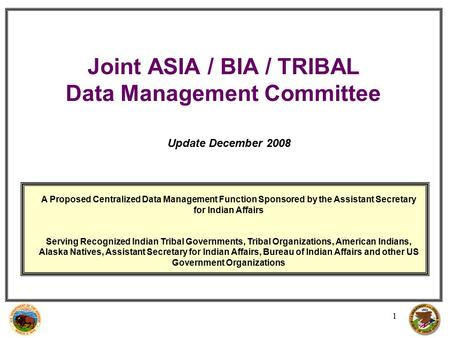 1 Joint ASIA / BIA / TRIBAL Data Management Committee A Proposed Centralized Data Management Function Sponsored by the Assistant Secretary for Indian Affairs.