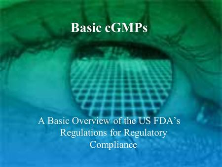 Basic cGMPs A Basic Overview of the US FDA's Regulations for Regulatory Compliance.