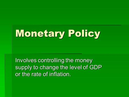 Monetary Policy Involves controlling the money supply to change the level of GDP or the rate of inflation.