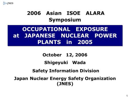 1 OCCUPATIONAL EXPOSURE at JAPANESE NUCLEAR POWER PLANTS in 2005 October 12, 2006 Shigeyuki Wada Safety Information Division Japan Nuclear Energy Safety.