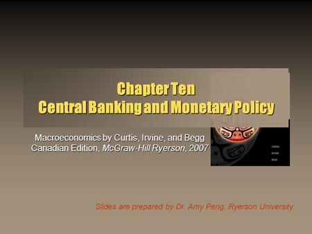 Slides are prepared by Dr. Amy Peng, Ryerson University Chapter Ten Central Banking and Monetary Policy Macroeconomics by Curtis, Irvine, and Begg Canadian.