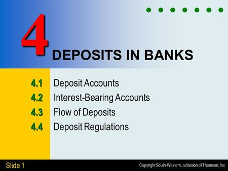 Copyright South-Western, a division of Thomson, Inc. Slide 1 DEPOSITS IN BANKS 4.1 4.1 Deposit Accounts 4.2 4.2 Interest-Bearing Accounts 4.3 4.3 Flow.