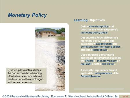 © 2008 Prentice Hall Business Publishing Economics R. Glenn Hubbard, Anthony Patrick O'Brien, 2e. 1 of 39 Monetary Policy Define monetary policy and describe.