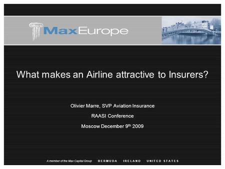 What makes an Airline attractive to Insurers? Olivier Marre, SVP Aviation Insurance RAASI Conference Moscow December 9 th 2009 A member of the Max Capital.