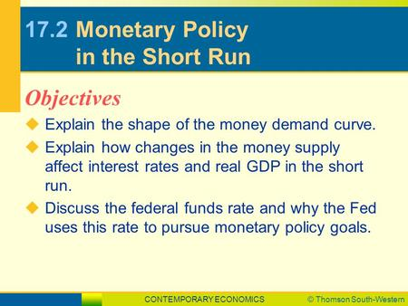 CONTEMPORARY ECONOMICS© Thomson South-Western 17.2Monetary Policy in the Short Run  Explain the shape of the money demand curve.  Explain how changes.