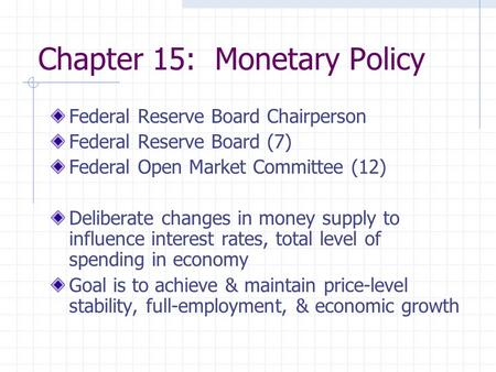 Chapter 15: Monetary Policy Federal Reserve Board Chairperson Federal Reserve Board (7) Federal Open Market Committee (12) Deliberate changes in money.