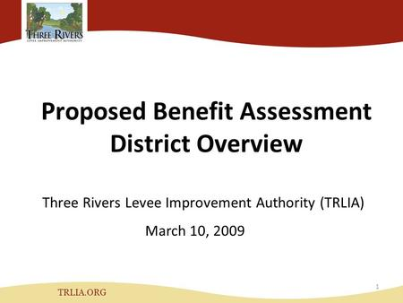 Proposed Benefit Assessment District Overview Three Rivers Levee Improvement Authority (TRLIA) TRLIA.ORG March 10, 2009 1.