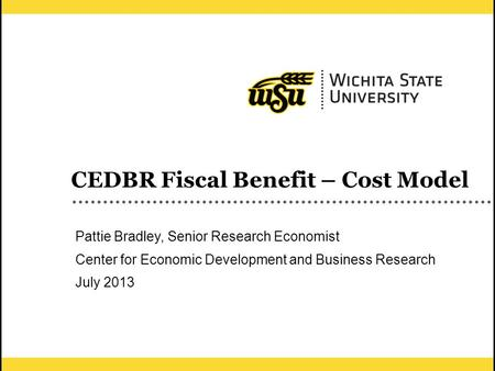 1 CEDBR Fiscal Benefit – Cost Model Pattie Bradley, Senior Research Economist Center for Economic Development and Business Research July 2013.