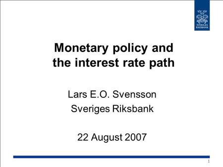 Monetary policy and the interest rate path Lars E.O. Svensson Sveriges Riksbank 22 August 2007 1.