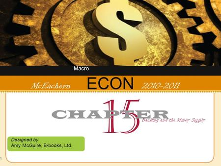 1 ECON Designed by Amy McGuire, B-books, Ltd. McEachern 2010-2011 15 CHAPTER Banking and the Money Supply Macro.
