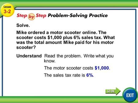 Lesson 3-2 Example 4 3-2 Solve. Mike ordered a motor scooter online. The scooter costs $1,000 plus 6% sales tax. What was the total amount Mike paid for.