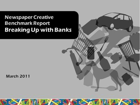 Newspaper Creative Benchmark Report Breaking Up with Banks March 2011.