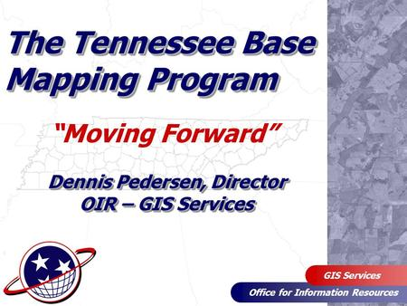 "Office for Information Resources GIS Services The Tennessee Base Mapping Program ""Moving Forward"" Dennis Pedersen, Director OIR – GIS Services."