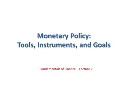 Monetary Policy: Tools, Instruments, and Goals Fundamentals of Finance – Lecture 7.