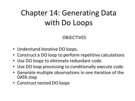 Chapter 14: Generating Data with Do Loops OBJECTIVES Understand iterative DO loops. Construct a DO loop to perform repetitive calculations Use DO loops.