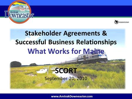 Www.AmtrakDowneaster.com Stakeholder Agreements & Successful Business Relationships What Works for Maine SCORT September 20, 2010.