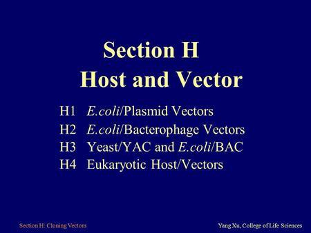 Section H: Cloning VectorsYang Xu, College of Life Sciences Section H Host and Vector H1 E.coli/Plasmid Vectors H2 E.coli/Bacterophage Vectors H3 Yeast/YAC.
