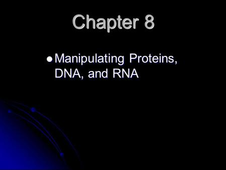 Chapter 8 Manipulating Proteins, DNA, and RNA Manipulating Proteins, DNA, and RNA.