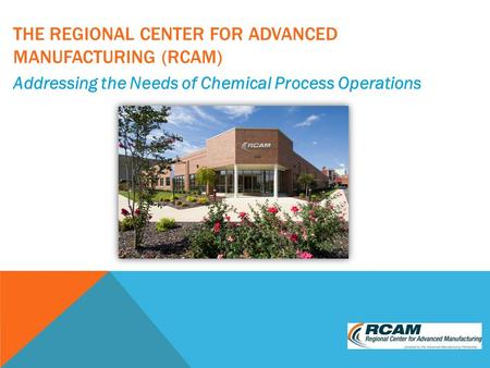 THE REGIONAL CENTER FOR ADVANCED MANUFACTURING (RCAM) Addressing the Needs of Chemical Process Operations.