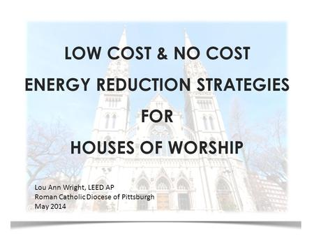 LOW COST & NO COST ENERGY REDUCTION STRATEGIES FOR HOUSES OF WORSHIP Lou Ann Wright, LEED AP Roman Catholic Diocese of Pittsburgh May 2014.