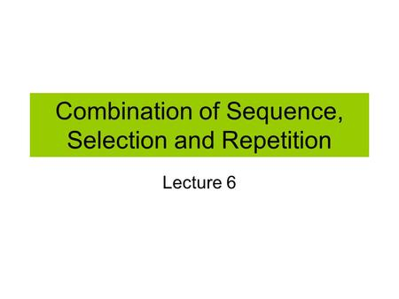 Combination of Sequence, Selection and Repetition Lecture 6.