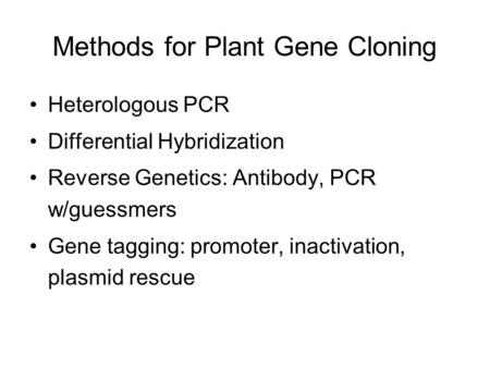 Methods for Plant Gene Cloning Heterologous PCR Differential Hybridization Reverse Genetics: Antibody, PCR w/guessmers Gene tagging: promoter, inactivation,