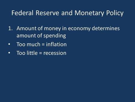 Federal Reserve and Monetary Policy 1.Amount of money in economy determines amount of spending Too much = inflation Too little = recession.