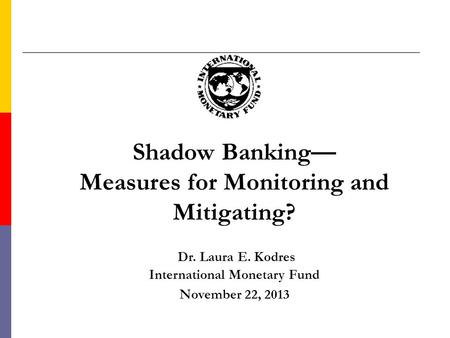 Shadow Banking— Measures for Monitoring and Mitigating? Dr. Laura E. Kodres International Monetary Fund November 22, 2013.
