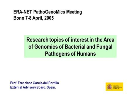 ERA-NET PathoGenoMics Meeting Bonn 7-8 April, 2005 Research topics of interest in the Area of Genomics of Bacterial and Fungal Pathogens of Humans Prof.