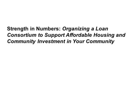 Strength in Numbers: Organizing a Loan Consortium to Support Affordable Housing and Community Investment in Your Community.