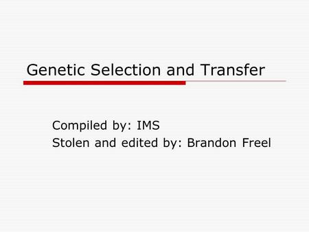Genetic Selection and Transfer Compiled by: IMS Stolen and edited by: Brandon Freel.