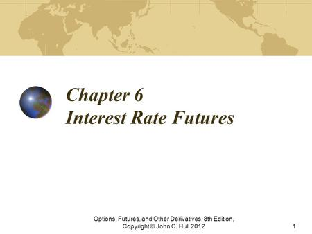 Chapter 6 Interest Rate Futures Options, Futures, and Other Derivatives, 8th Edition, Copyright © John C. Hull 20121.