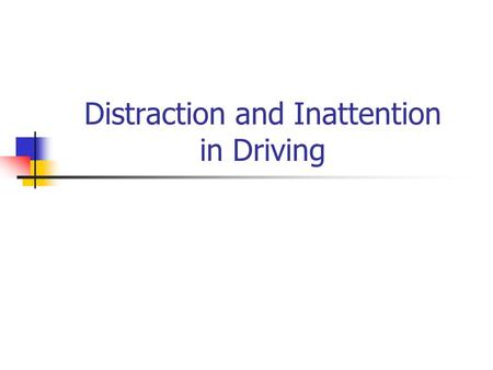 Distraction and Inattention in Driving. Driver Distraction Distraction occurs when the driver is delayed in the recognition of the information necessary.
