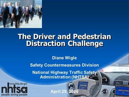 The Driver and Pedestrian Distraction Challenge Diane Wigle Safety Countermeasures Division National Highway Traffic Safety Administration (NHTSA) April.