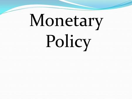 Monetary Policy. Monetary Policy – the gov't ability to control the supply of money and Credit to stabilize the economy The Federal Reserve controls Monetary.